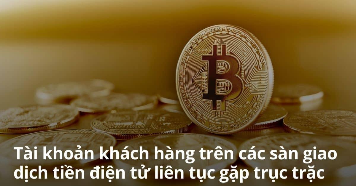 tai-khoan-khach-hang-tren-cac-san-giao-dich-tien-dien-tu-lien-tuc-gap-truc-trac